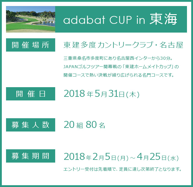 adabat CUP in 東海 / 開催場所:東建多度カントリークラブ・名古屋 / 三重県桑名市多度町にあり名古屋西インターから30分。JAPANゴルフツアー開幕戦の「東建ホームメイトカップ」の開催コースで熱い決戦が繰り広げられる名門コースです。 / 開催日:2018年5月31日(木) / 募集人数:20組80名 / 募集期間:2018年2月5日(月)~4月25日(水)エントリー受付は先着順で、定員に達し次第終了となります。